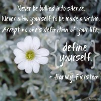 Never be bullied into silence. Never allow yourself to be made a victim. Accept no one's definition of your life; define yourself. Harvey Fierstein. Photo copyrights to Sheri Landry
