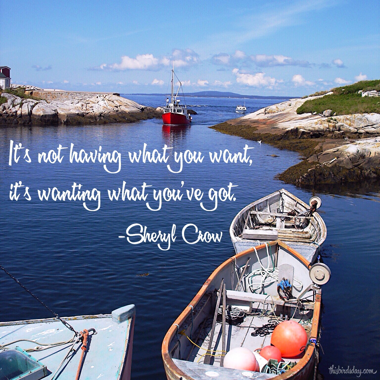 """""""It's not having what you want, it's wanting what you've got."""" Sheryl Crow. Photo copyright Sheri Landry"""