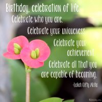 """Birthday, celebration of life. Celebrate who you are. Celebrate your uniqueness. Celebrate your achievement. Celebrate all that you are capable of becoming."" Lailah Gifty Akita Photo copyright Sheri Landry"