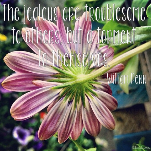 """The jealous are troublesome to others, but a torment to themselves."" William Penn Photo copyright Sheri Landry"