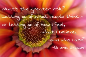 What's the greater risk? Letting go of what people think - or letting go of how I feel, what I beleive, and who I am? - Brene Brown