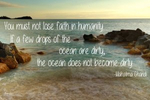 """You must not lose faith in humanity. If a few drops of the ocean are dirty, the ocean does not become dirty."" Mahatma Ghandi. Photo Copyright Sheri Landry"