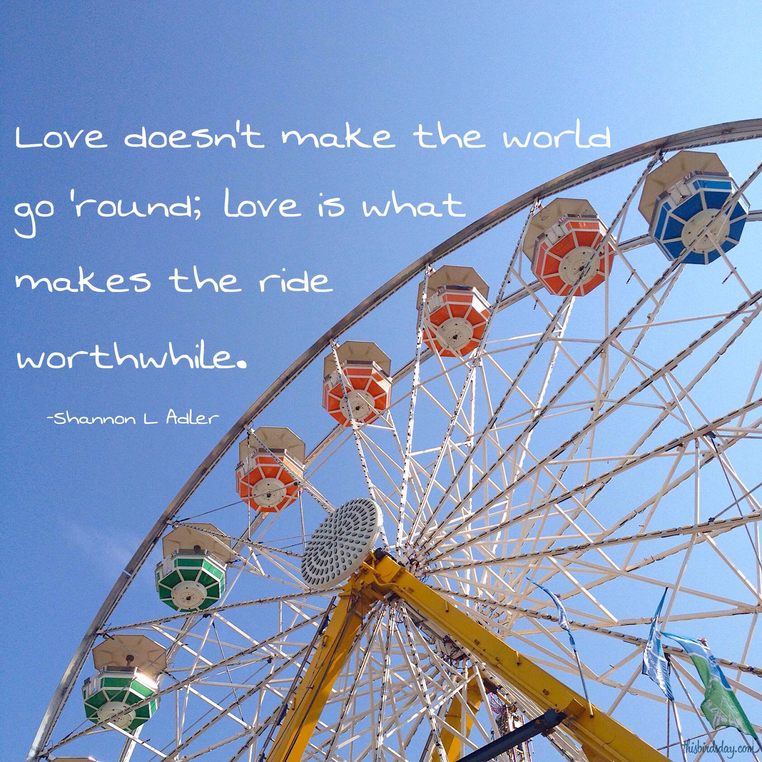 """Love doesn't make the world go 'round; love is what makes the ride worthwhile."" Shannon L Adler. Photo copyright Sheri Landry"