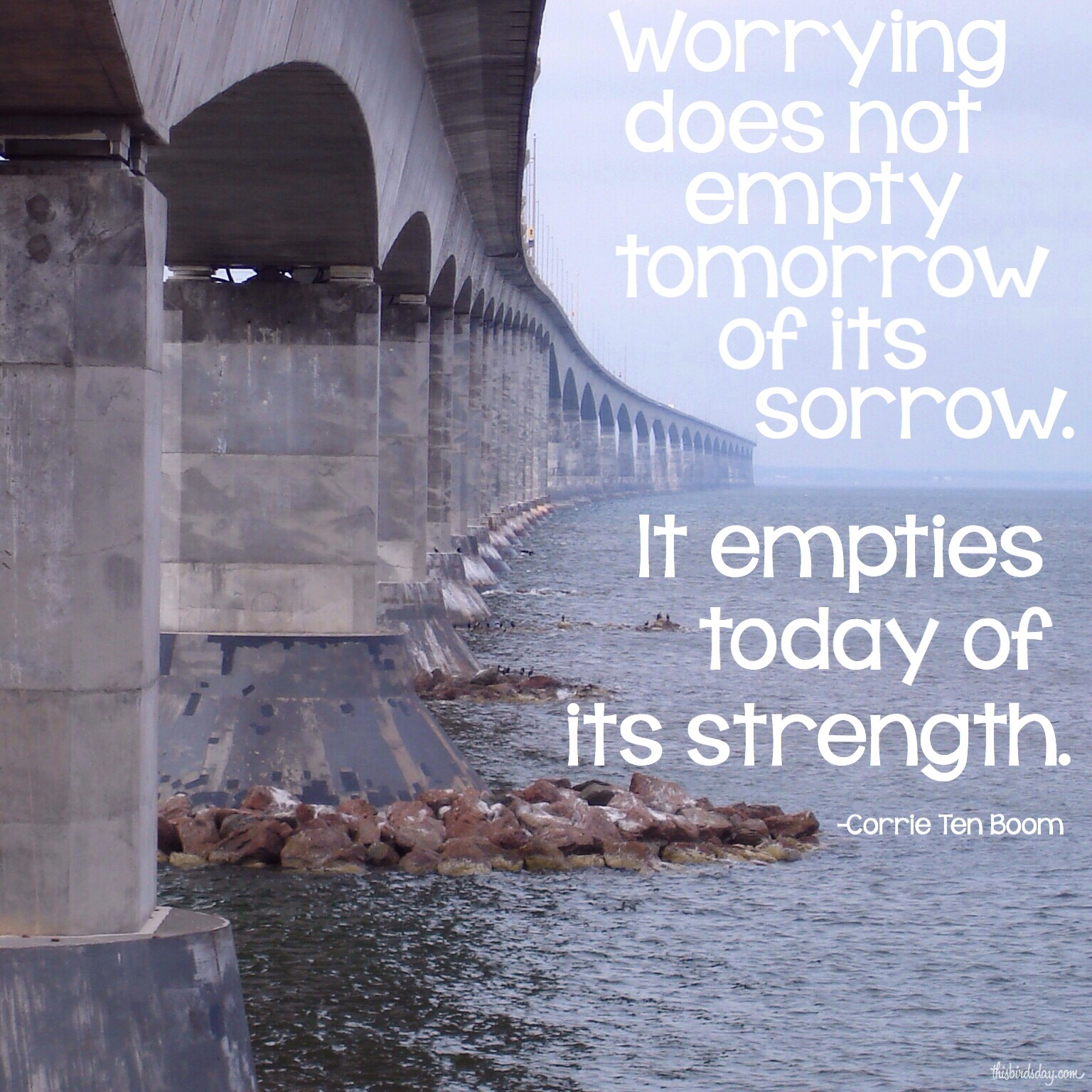 """""""Worrying does not empty tomorrow of its sorrow. It empties today of its strength."""" Corrie Ten Boom Photo copyright Sheri Landry"""